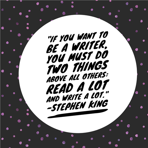 """If you want to be a writer, you must do two things above all others: read a lot and write a lot."" -Stephen King"